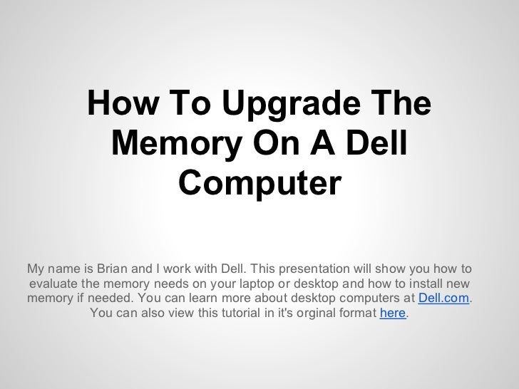 How To Upgrade The           Memory On A Dell              ComputerMy name is Brian and I work with Dell. This presentatio...