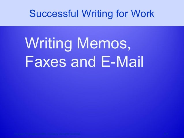 Successful Writing for Work Writing Memos, Faxes and E-Mail Copyright © Houghton Mifflin Company. All rights reserved. 4–1