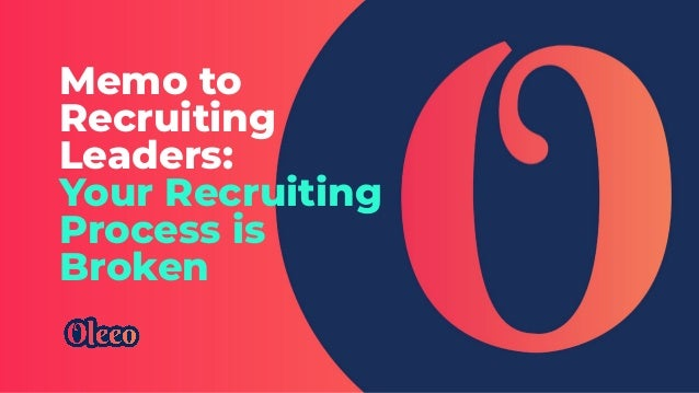 Memo to Recruiting Leaders: Your Recruiting Process is Broken