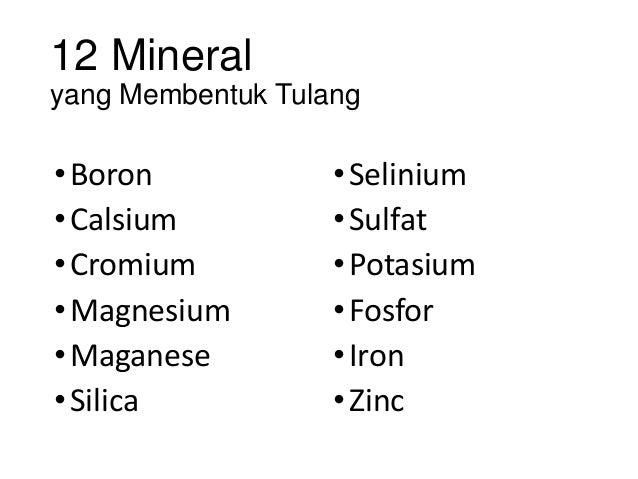 12 Mineral yang Membentuk Tulang •Boron •Calsium •Cromium •Magnesium •Maganese •Silica •Selinium •Sulfat •Potasium •Fosfor...