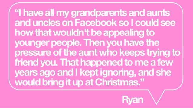 """Ihaveallmygrandparentsandaunts andunclesonFacebooksoIcouldsee howthatwouldn'tbeappealingto youngerpeople.Thenyouhavethe p..."