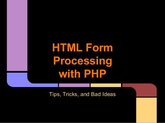 HTML Form Processing with PHP Tips, Tricks, and Bad Ideas