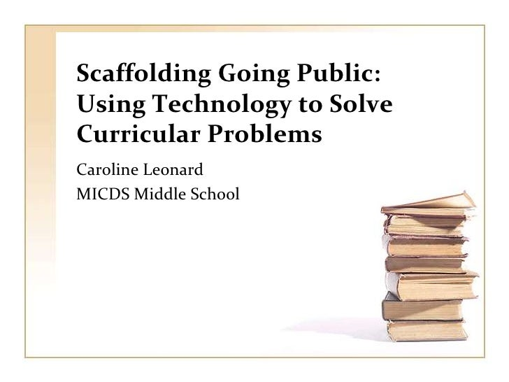 Scaffolding Going Public: Using Technology to Solve Curricular Problems<br />Caroline Leonard<br />MICDS Middle School<br />