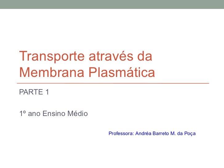 Transporte através daMembrana PlasmáticaPARTE 11º ano Ensino Médio                      Professora: Andréa Barreto M. da P...