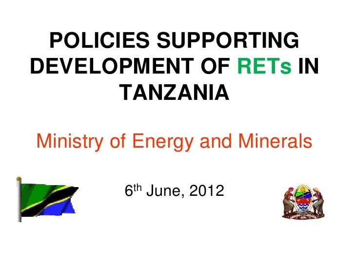 POLICIES SUPPORTINGDEVELOPMENT OF RETs IN       TANZANIAMinistry of Energy and Minerals         6th June, 2012