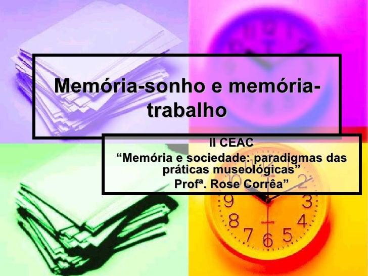 """Memória-sonho e memória-trabalho II CEAC """" Memória e sociedade: paradigmas das práticas museológicas"""" Profª. Rose Corrêa"""""""