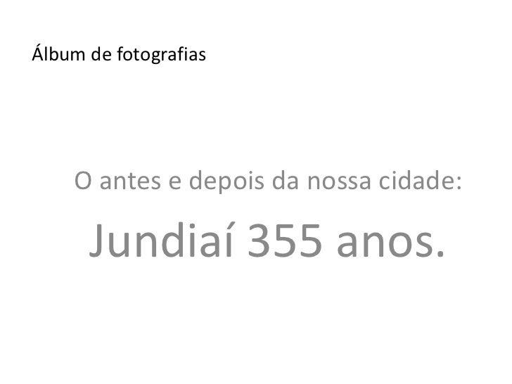 Álbum de fotografias<br />O antes e depois da nossa cidade:<br />Jundiaí 355 anos.<br />
