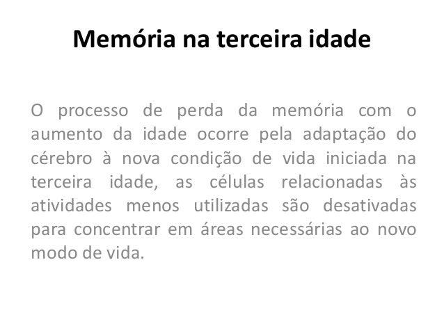 Memória na terceira idade O processo de perda da memória com o aumento da idade ocorre pela adaptação do cérebro à nova co...