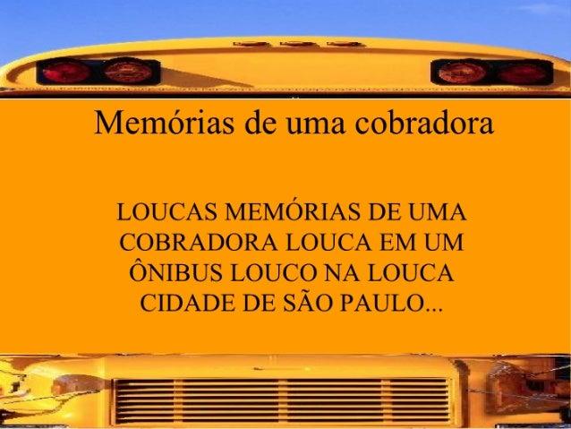Memórias de uma cobradora  LOUCAs MEMÓRIAS DE UMA COBRADORA LOUCA EM UM ÔNIBUS LOUCO NA LOUCA CIDADE DE SÃO PAULO. ..  lA ...
