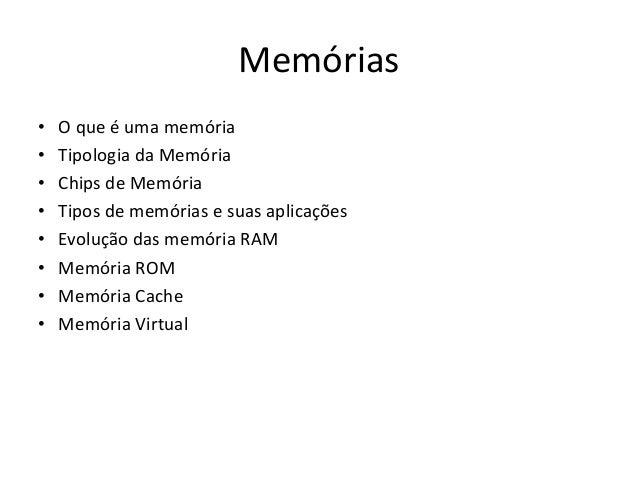 Memórias•   O que é uma memória•   Tipologia da Memória•   Chips de Memória•   Tipos de memórias e suas aplicações•   Evol...