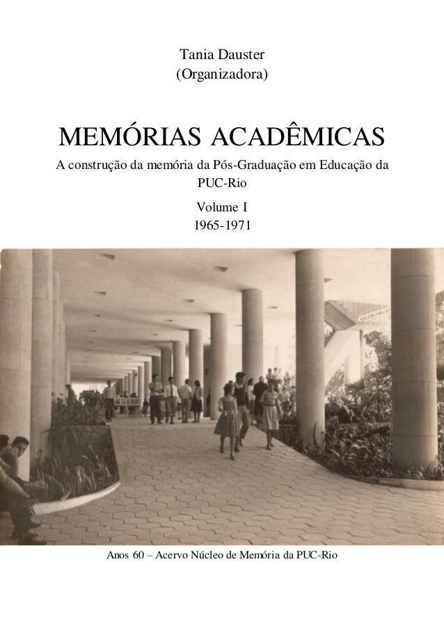 Tania Dauster (Organizadora) MEMÓRIAS ACADÊMICAS A construção da memória da Pós-Graduação em Educação da PUC-Rio Volume I ...