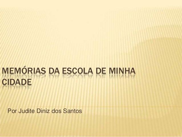 MEMÓRIAS DA ESCOLA DE MINHA CIDADE Por Judite Diniz dos Santos