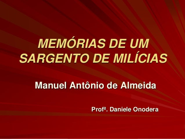 MEMÓRIAS DE UM SARGENTO DE MILÍCIAS Manuel Antônio de Almeida Profª. Daniele Onodera