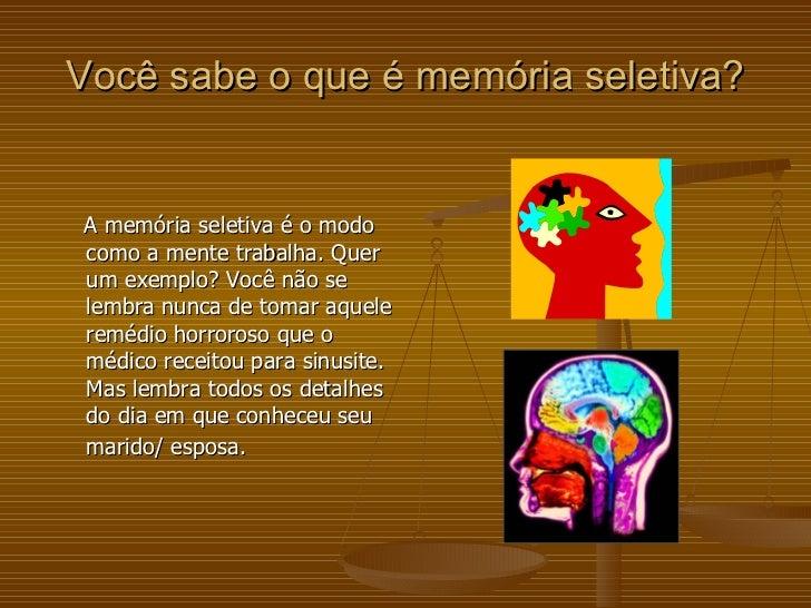 Você sabe o que é memória seletiva? <ul><li>A memória seletiva é o modo como a mente trabalha. Quer um exemplo? Você não s...