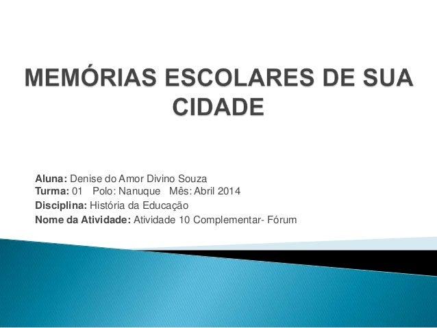 Aluna: Denise do Amor Divino Souza Turma: 01 Polo: Nanuque Mês: Abril 2014 Disciplina: História da Educação Nome da Ativid...