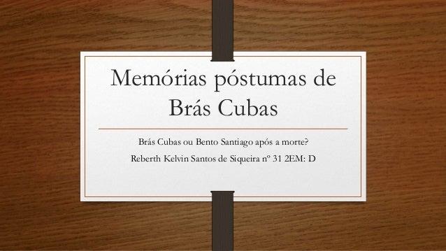 Memórias póstumas de Brás Cubas Brás Cubas ou Bento Santiago após a morte? Reberth Kelvin Santos de Siqueira nº 31 2EM: D