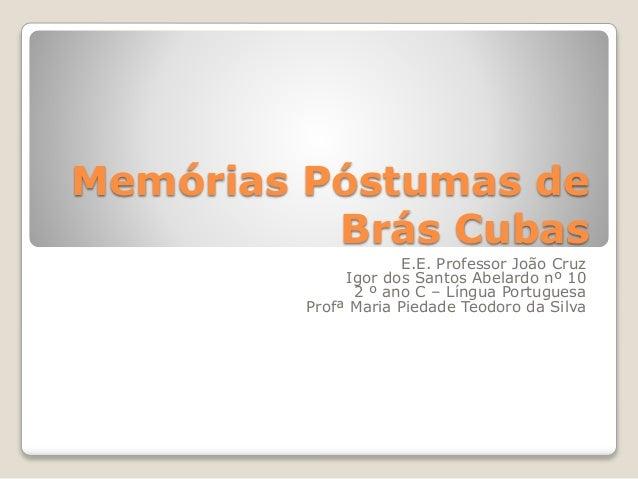 Memórias Póstumas de  Brás Cubas  E.E. Professor João Cruz  Igor dos Santos Abelardo nº 10  2 º ano C – Língua Portuguesa ...