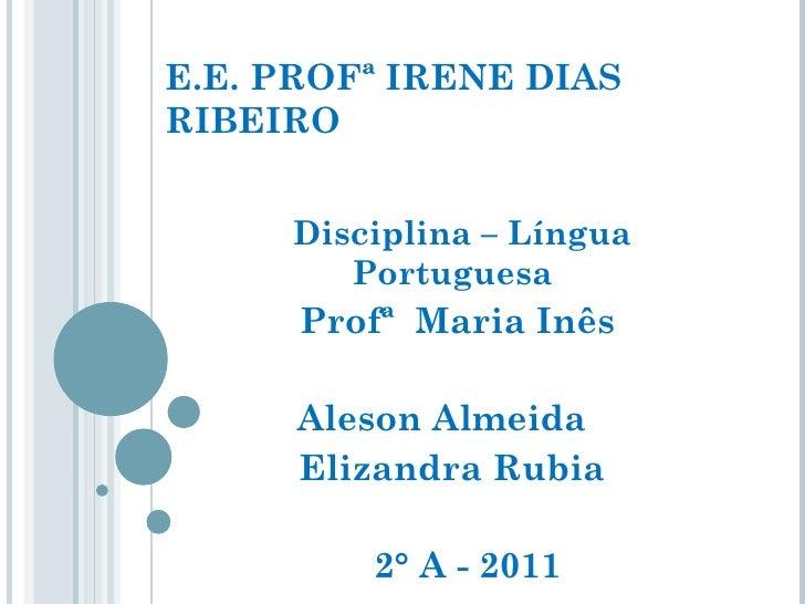 E.E. PROFª IRENE DIAS RIBEIRO Disciplina – Língua Portuguesa  Profª  Maria Inês Aleson Almeida  Elizandra Rubia  2° A - 2011