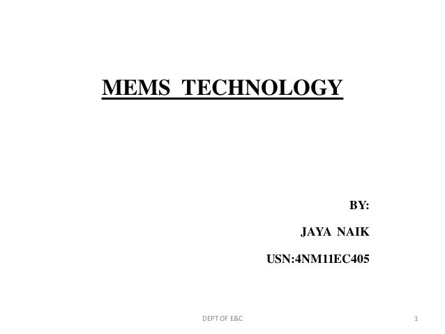 MEMS TECHNOLOGY BY: JAYA NAIK USN:4NM11EC405 DEPT OF E&C 1