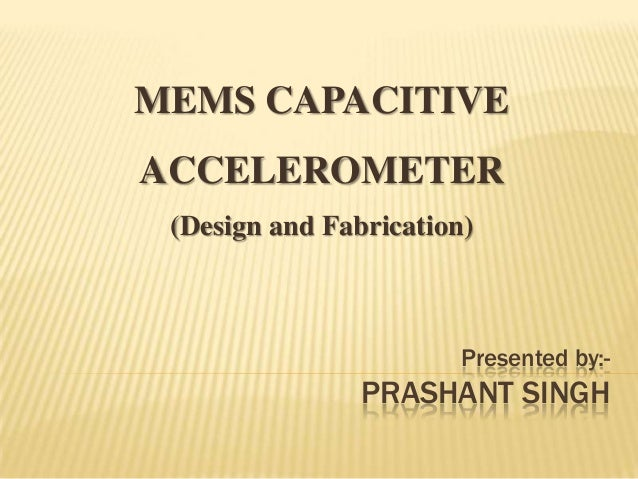 MEMS CAPACITIVE  ACCELEROMETER (Design and Fabrication)  Presented by:-  PRASHANT SINGH