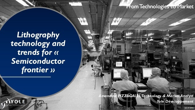 July © 2016 From Technologies to Market Lithography technology and trends for « Semiconductor frontier » Amandine PIZZAGAL...