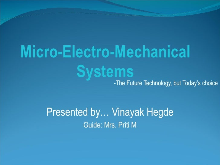 Micro-Electro-Mechanical Systems -The Future Technology, but Today's choice Presented by… Vinayak Hegde Guide: Mrs. Priti M