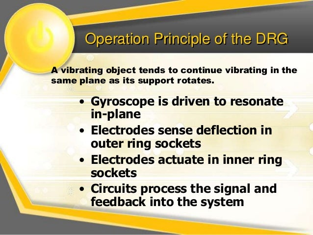 Operation Principle of the DRG  A vibrating object tends to continue vibrating in the  same plane as its support rotates. ...