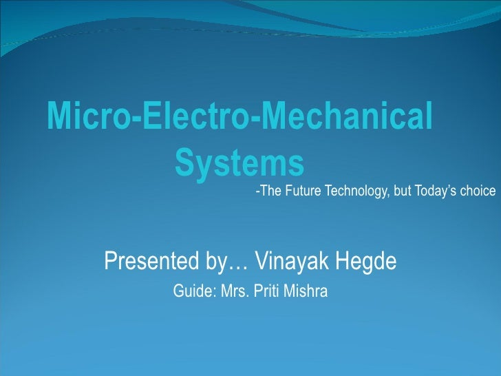 Micro-Electro-Mechanical Systems -The Future Technology, but Today's choice Presented by… Vinayak Hegde Guide: Mrs. Priti ...