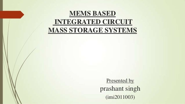 MEMS BASED INTEGRATED CIRCUITMASS STORAGE SYSTEMS             Presented by           prashant singh            (imi2011003)