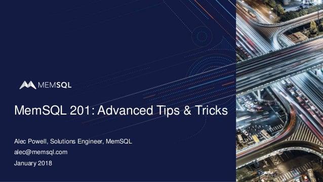 MemSQL 201: Advanced Tips & Tricks Alec Powell, Solutions Engineer, MemSQL January 2018 alec@memsql.com
