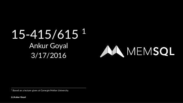 15-415/615 1 Ankur Goyal 3/17/2016 1 Based on a lecture given at Carnegie Mellon University. (c) Ankur Goyal