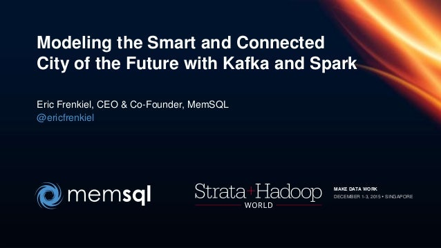 Modeling the Smart and Connected City of the Future with Kafka and Spark Eric Frenkiel, CEO & Co-Founder, MemSQL @ericfren...
