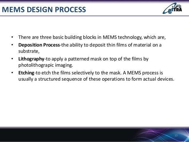MEMS DESIGN PROCESS • There are three basic building blocks in MEMS technology, which are, • Deposition Process-the abilit...