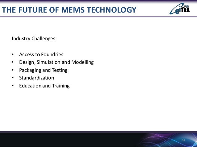 THE FUTURE OF MEMS TECHNOLOGY Industry Challenges • • • • •  Access to Foundries Design, Simulation and Modelling Packagin...
