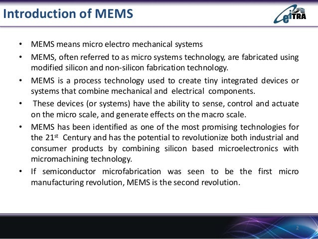 Introduction of MEMS • MEMS means micro electro mechanical systems • MEMS, often referred to as micro systems technology, ...