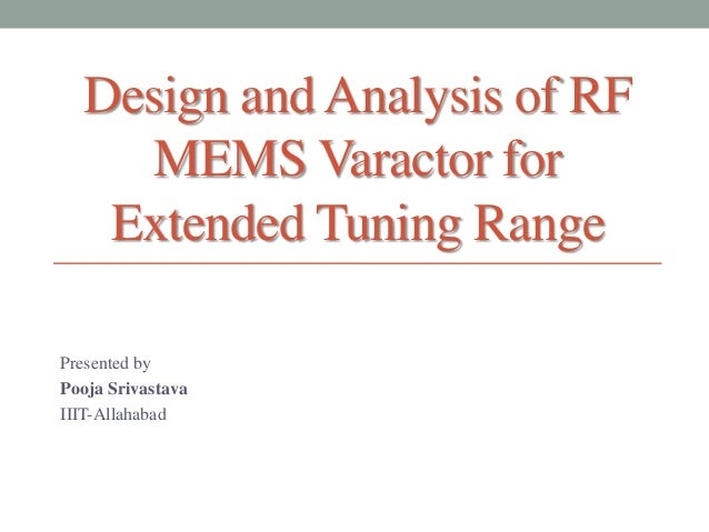 Design and Analysis of RF MEMS Varactor for Extended Tuning Range Presented by Pooja Srivastava IIIT-Allahabad