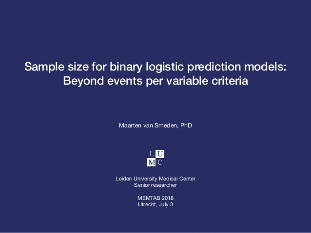 Sample size for binary logistic prediction models: Beyond events per variable criteria Maarten van Smeden, PhD Leiden Univ...