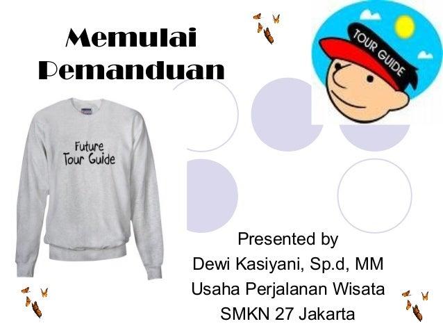 Memulai Pemanduan Presented by Dewi Kasiyani, Sp.d, MM Usaha Perjalanan Wisata SMKN 27 Jakarta