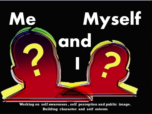 Working on self awareness , self perception and public image. Building character and self esteem Me Myself and I