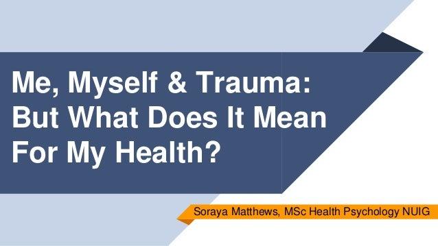 Me, Myself & Trauma: But What Does It Mean For My Health? Soraya Matthews, MSc Health Psychology NUIG