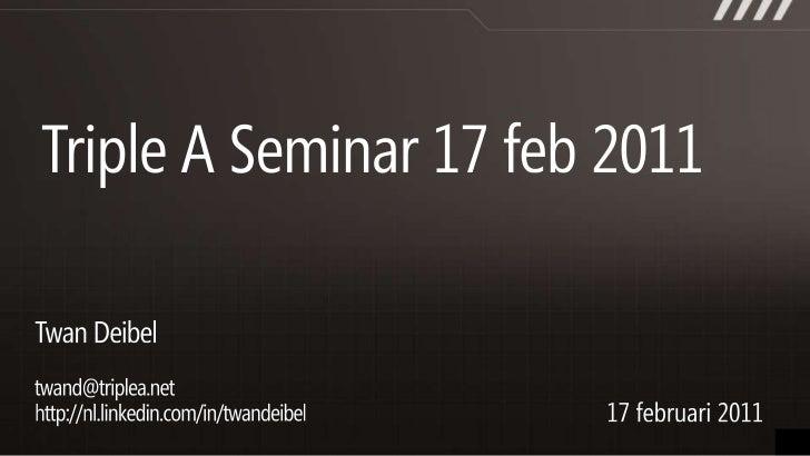 Triple A Seminar 17 feb 2011<br />Twan Deibel<br />twand@triplea.nethttp://nl.linkedin.com/in/twandeibel<br />17 februari ...