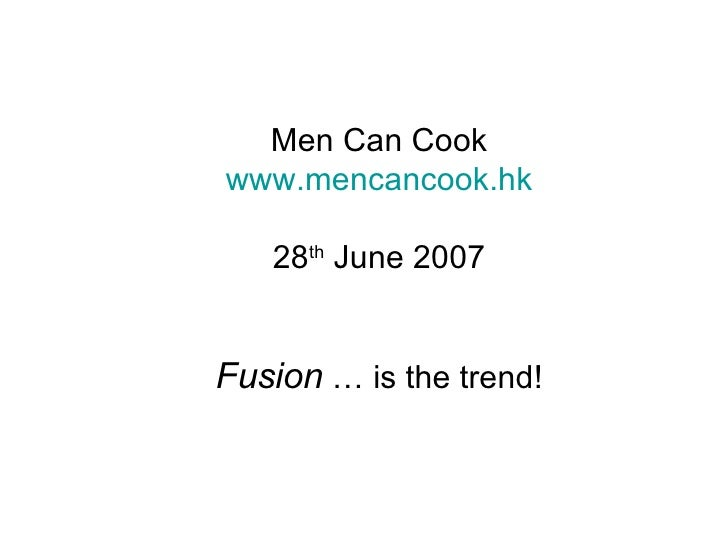 Men Can Cook www.mencancook.hk 28 th  June 2007 Fusion  … is the trend!