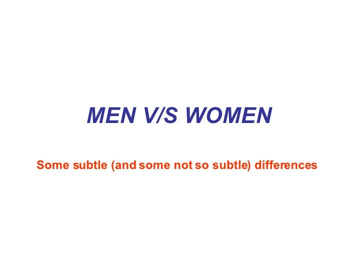 MEN V/S WOMEN Some subtle (and some not so subtle) differences