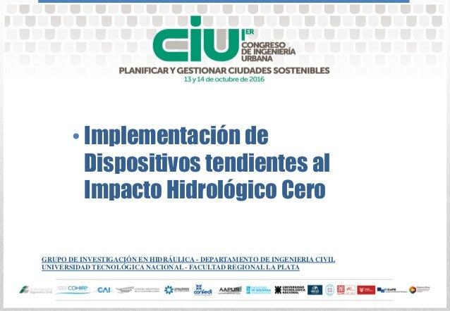 Implementación de Dispositivos tendientes al Impacto Hidrológico Cero GRUPO DE INVESTIGACIÓN EN HIDRÁULICA - DEPARTAMENTO ...
