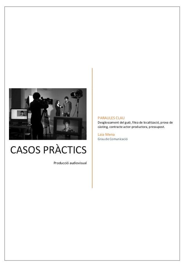 Casos pràctics Laia Mena – 09/12/2015 CASOS PRÀCTICS Producció audiovisual PARAULES CLAU Desglossament del guió, fitxa de ...
