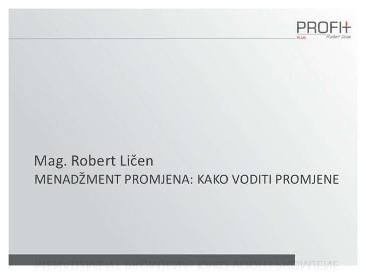 Mag. Robert LičenMENADŽMENT PROMJENA: KAKO VODITI PROMJENE