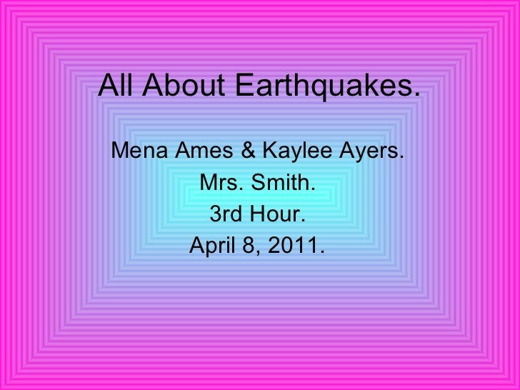 All About Earthquakes. Mena Ames & Kaylee Ayers. Mrs. Smith. 3rd Hour. April 8, 2011.