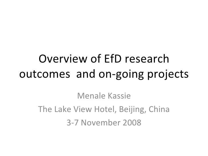 Overview of EfD research outcomes  and on-going projects Menale Kassie The Lake View Hotel, Beijing, China 3-7 November 2008