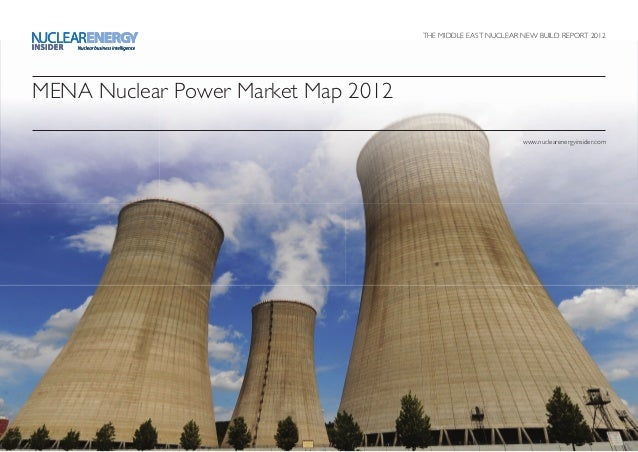 THE MIDDLE EAST NUCLEAR NEW BUILD REPORT 2012 MENA Nuclear Power Market Map 2012 www.nuclearenergyinsider.com