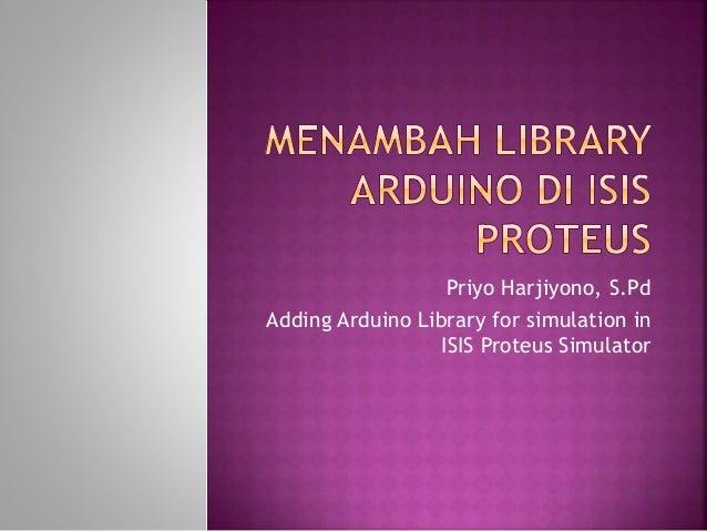 Priyo Harjiyono, S.Pd Adding Arduino Library for simulation in ISIS Proteus Simulator